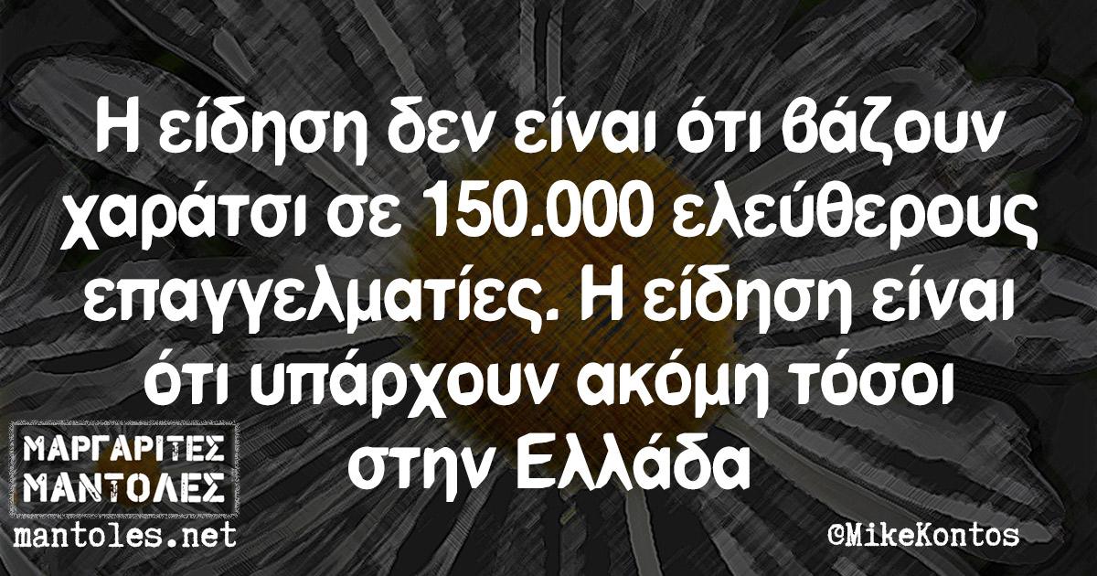 Η είδηση δεν είναι ότι βάζουν χαράτσι σε 150.000 ελεύθερους επαγγελματίες. Η είδηση είναι ότι υπάρχουν ακόμη τόσοι στην Ελλάδα