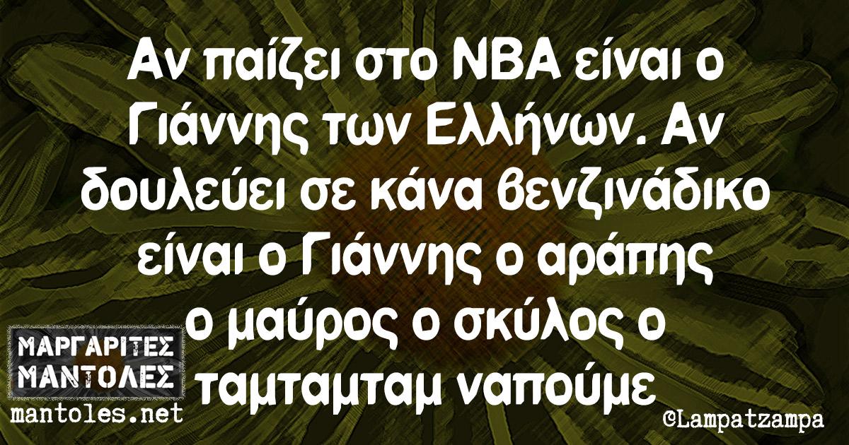 Αν παίζει στο NBA είναι ο Γιάννης των Ελλήνων. Αν δουλεύει σε κάνα βενζινάδικο είναι ο Γιάννης ο αράπης ο μαύρος ο σκύλος ο ταμταμταμ ναπούμε