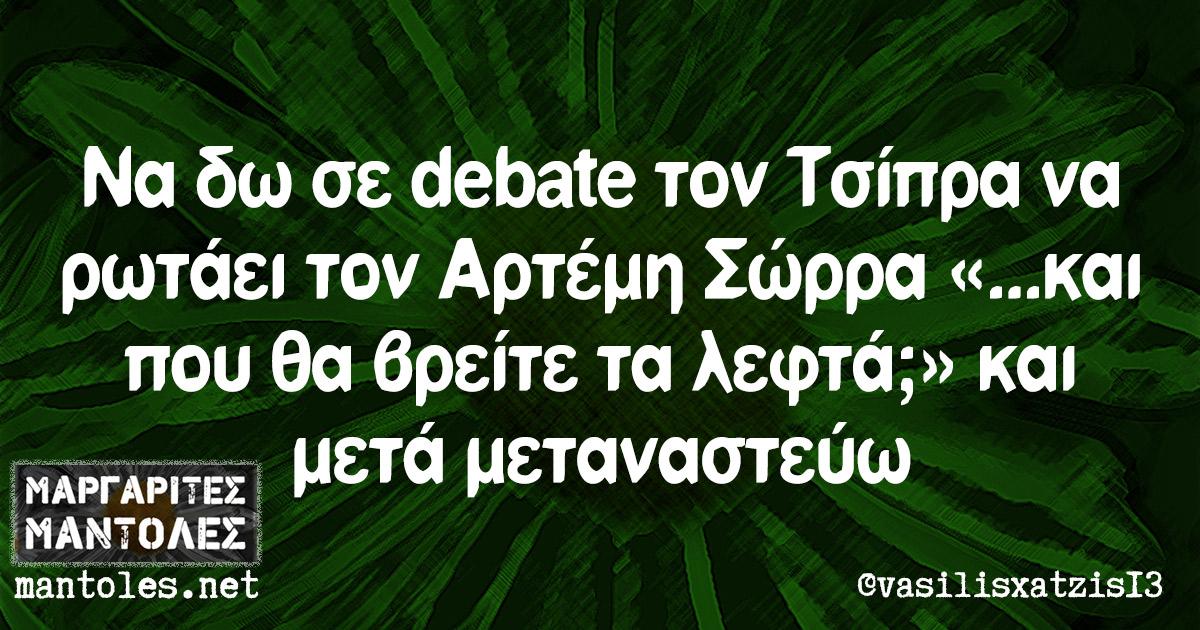 Να δω σε debate τον Τσίπρα να ρωτάει τον Αρτέμη Σώρρα «...και που θα βρείτε τα λεφτά;» και μετά μεταναστεύω