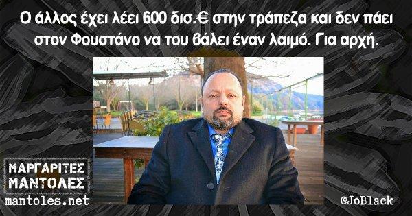 Ο άλλος έχει λέει 600 δισ.€ στην τράπεζα και δεν πάει στον Φουστάνο να του βάλει έναν λαιμό. Για αρχή.
