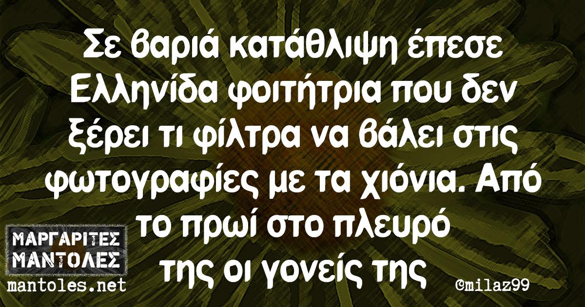 Σε βαριά κατάθλιψη έπεσε Ελληνίδα φοιτήτρια που δεν ξέρει τι φίλτρα να βάλει στις φωτογραφίες με τα χιόνια. Από το πρωί στο πλευρό της οι γονείς της
