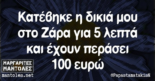 Κατέβηκε η δικιά μου στο Ζάρα για 5 λεπτά και έχουν περάσει 100 ευρώ