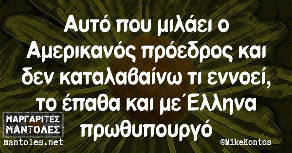 Αυτό που μιλάει ο Αμερικανός πρόεδρος και δεν καταλαβαίνω τι εννοεί, το έπαθα και με Έλληνα πρωθυπουργό