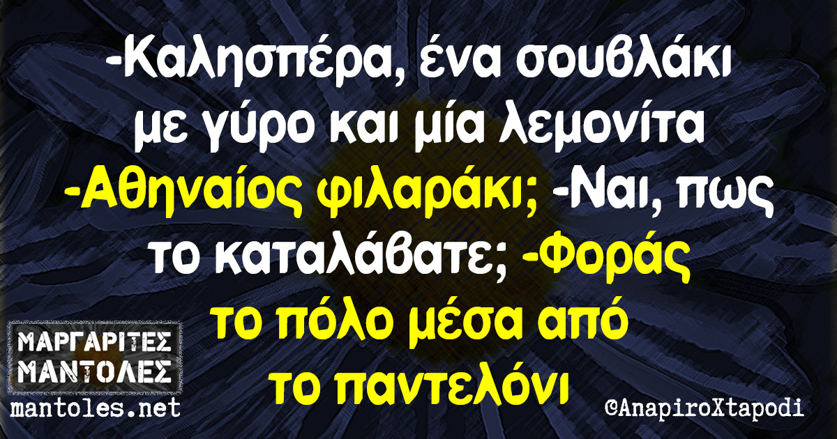 -Καλησπέρα, ένα σουβλάκι με γύρο και μία λεμονίτα -Αθηναίος φιλαράκι; -Ναι, πως το καταλάβατε; -Φοράς το πόλο μέσα από το παντελόνι