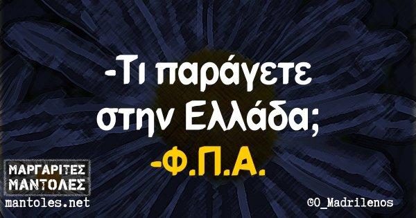 -Τι παράγετε στην Ελλάδα; -Φ.Π.Α.