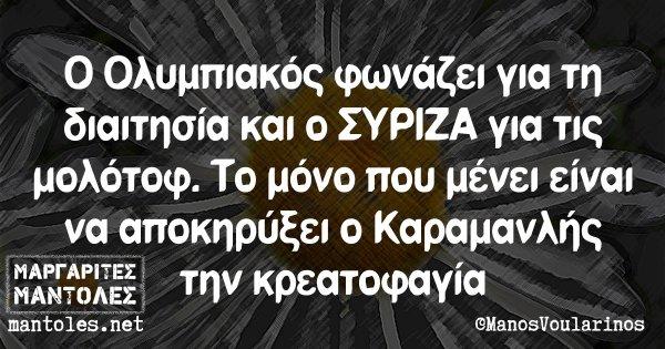 Ο Ολυμπιακός φωνάζει για τη διαιτησία και ο ΣΥΡΙΖΑ για τις μολότοφ. Το μόνο που μένει είναι να αποκηρύξει ο Καραμανλής την κρεατοφαγία