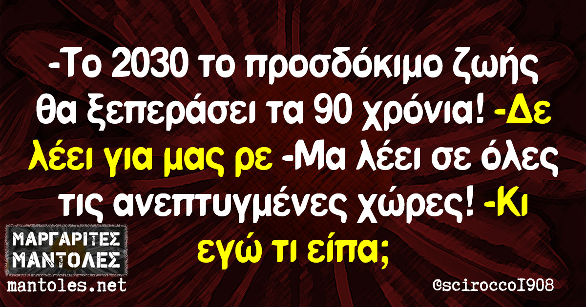 -Το 2030 το προσδόκιμο ζωής θα ξεπεράσει τα 90 χρόνια! -Δε λέει για μας ρε -Μα λέει σε όλες τις ανεπτυγμένες χώρες! -Κι εγώ τι είπα;