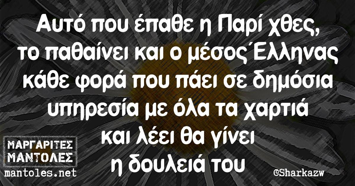 Αυτό που έπαθε η Παρί χθες, το παθαίνει και ο μέσος Έλληνας κάθε φορά που πάει σε δημόσια υπηρεσία με όλα τα χαρτιά και λέει θα γίνει η δουλειά του