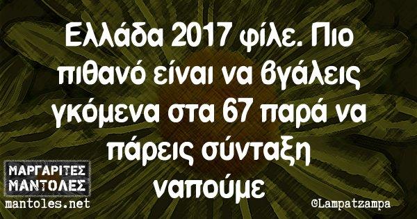 Ελλάδα 2017 φίλε. Πιο πιθανό είναι να βγάλεις γκόμενα στα 67 παρά να πάρεις σύνταξη ναπούμε