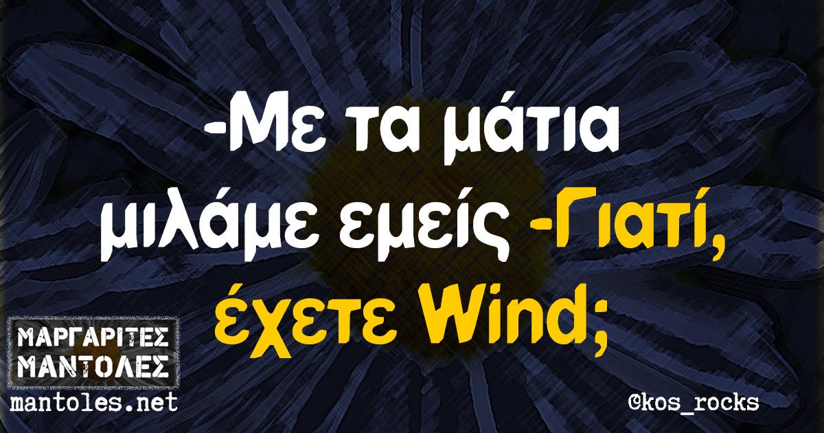 -Με τα μάτια μιλάμε εμείς -Γιατί, έχετε Wind;