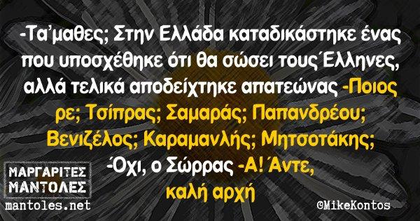 -Τα'μαθες; Στην Ελλάδα καταδικάστηκε ένας που υποσχέθηκε ότι θα σώσει τους Έλληνες, αλλά τελικά αποδείχτηκε απατεώνας -Ποιος ρε; Τσίπρας; Σαμαράς; Παπανδρέου; Βενιζέλος; Καραμανλής; Μητσοτάκης; -Όχι, ο Σώρρας -Α! Άντε, καλή αρχή