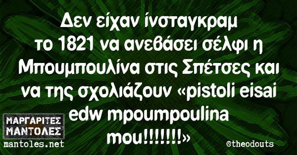 Δεν είχαν ίνσταγκραμ το 1821 να ανεβάσει σέλφι η Μπουμπουλίνα στις Σπέτσες και να της σχολιάζουν «pistoli eisai edw mpoumpoulina mou!!!!!!!»