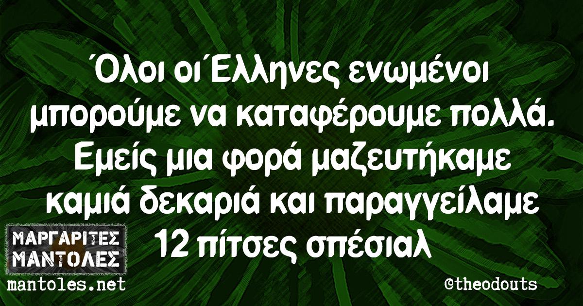 Όλοι οι Έλληνες ενωμένοι μπορούμε να καταφέρουμε πολλά. Εμείς μια φορά μαζευτήκαμε καμιά δεκαριά και παραγγείλαμε 12 πίτσες σπέσιαλ