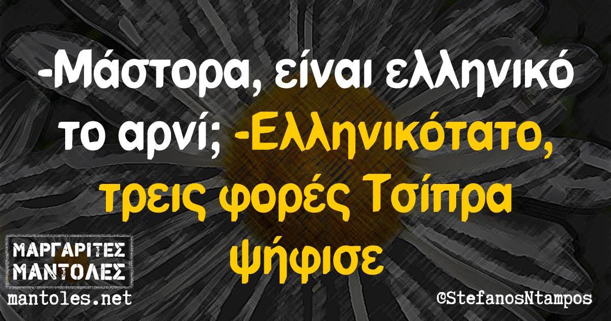 -Μάστορα, είναι ελληνικό το αρνί; -Eλληνικότατο, τρεις φορές Τσίπρα ψήφισε