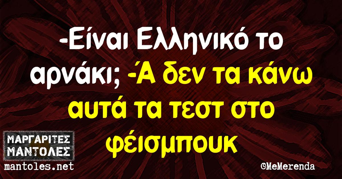 -Είναι Ελληνικό το αρνάκι; -Ά δεν τα κάνω αυτά τα τεστ στο φέισμπουκ