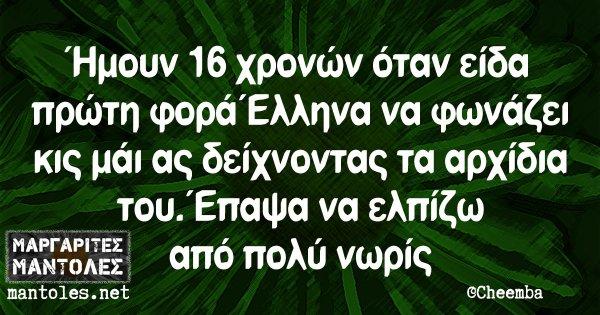 Ήμουν 16 χρονών όταν είδα πρώτη φορά Έλληνα να φωνάζει κις μάι ας δείχνοντας τα αρχίδια του. Έπαψα να ελπίζω από πολύ νωρίς