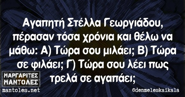 Αγαπητή Στέλλα Γεωργιάδου, πέρασαν τόσα χρόνια και θέλω να μάθω: Α) Τώρα σου μιλάει; Β) Τώρα σε φιλάει; Γ) Τώρα σου λέει πως τρελά σε αγαπάει;