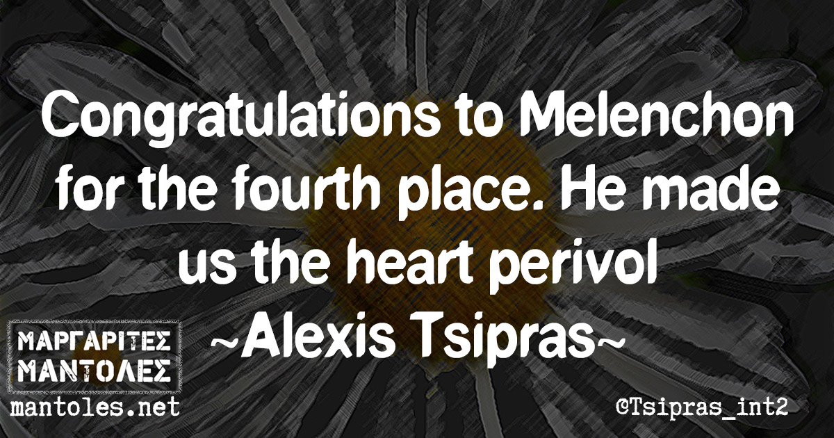 Congratulations to Melenchon for the fourth place. He made us the heart perivol ~ Alexis Tsipras ~