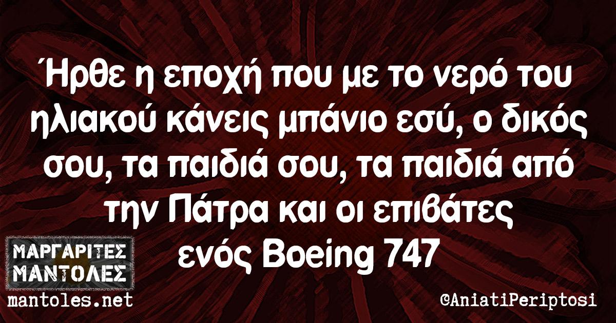 Ήρθε η εποχή που με το νερό του ηλιακού κάνεις μπάνιο εσύ, ο δικός σου, τα παιδιά σου, τα παιδιά από την Πάτρα και οι επιβάτες ενός Boeing 747