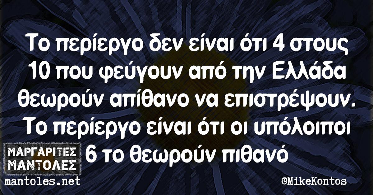 Το περίεργο δεν είναι ότι 4 στους 10 που φεύγουν από την Ελλάδα θεωρούν απίθανο να επιστρέψουν. Το περίεργο είναι ότι οι υπόλοιποι 6 το θεωρούν πιθανό