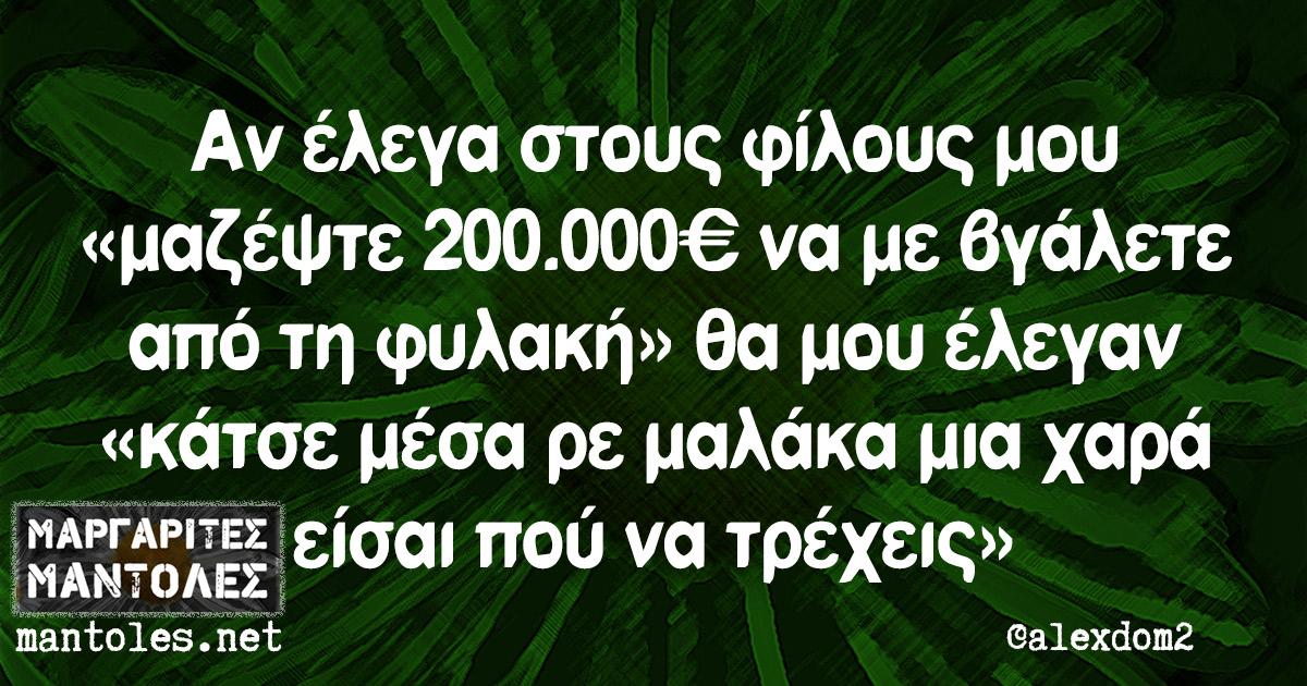 Αν έλεγα στους φίλους μου «μαζέψτε 200.000€ να με βγάλετε από τη φυλακή» θα μου έλεγαν «κάτσε μέσα ρε μαλάκα μια χαρά είσαι πού να τρέχεις»