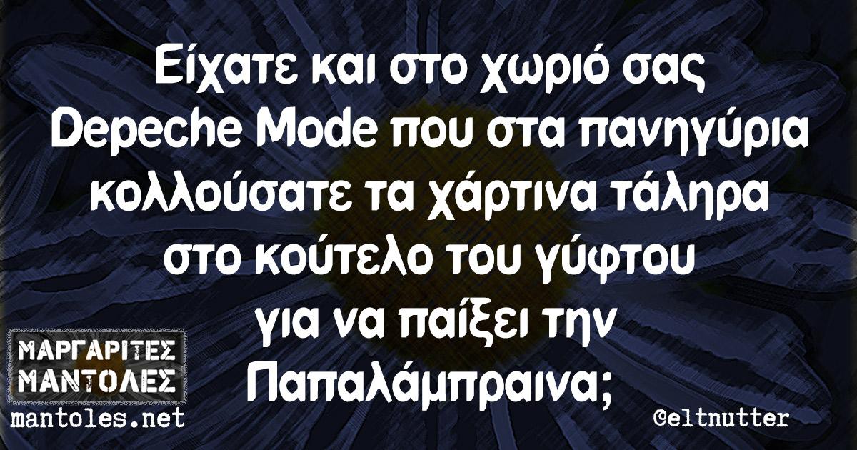 Είχατε και στο χωριό σας Depeche Mode που στα πανηγύρια κολλούσατε τα χάρτινα τάληρα στο κούτελο του γύφτου για να παίξει την Παπαλάμπραινα;