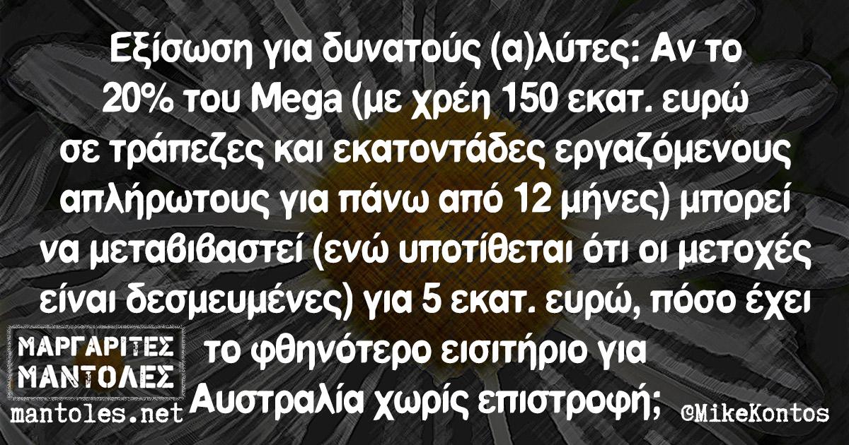 Εξίσωση για δυνατούς (α)λύτες: Αν το 20% του Mega (με χρέη 150 εκατ. ευρώ σε τράπεζες και εκατοντάδες εργαζόμενους απλήρωτους για πάνω από 12 μήνες) μπορεί να μεταβιβαστεί (ενώ υποτίθεται ότι οι μετοχές είναι δεσμευμένες) για 5 εκατ. ευρώ, πόσο έχει το φθηνότερο εισιτήριο για Αυστραλία χωρίς επιστροφή;