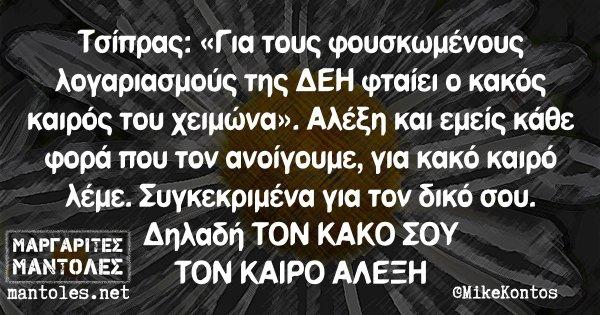 Τσίπρας: «Για τους φουσκωμένους λογαριασμούς της ΔΕΗ φταίει ο κακός καιρός του χειμώνα». Αλέξη και εμείς κάθε φορά που τον ανοίγουμε, για κακό καιρό λέμε. Συγκεκριμένα για τον δικό σου. Δηλαδή ΤΟΝ ΚΑΚΟ ΣΟΥ ΤΟΝ ΚΑΙΡΟ ΑΛΕΞΗ