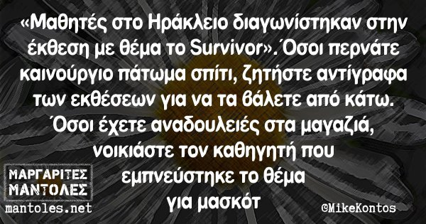 «Μαθητές στο Ηράκλειο διαγωνίστηκαν στην έκθεση με θέμα το Survivor». Όσοι περνάτε καινούργιο πάτωμα σπίτι, ζητήστε αντίγραφα των εκθέσεων για να τα βάλετε από κάτω. Όσοι έχετε αναδουλειές στα μαγαζιά, νοικιάστε τον καθηγητή που εμπνεύστηκε το θέμα για μασκότ