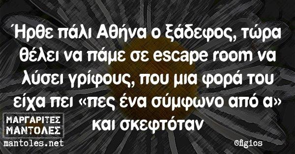 Ήρθε πάλι Αθήνα ο ξάδερφος, τώρα θέλει να πάμε σε escape room να λύσει γρίφους, που μια φορά του είχα πει «πες ένα σύμφωνο από α» και σκεφτόταν