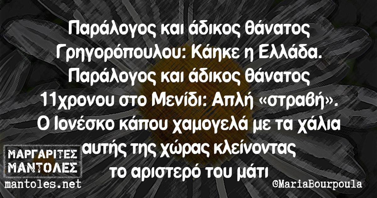 Παράλογος και άδικος θάνατος Γρηγορόπουλου: Κάηκε η Ελλάδα. Παράλογος και άδικος θάνατος 11χρονου στο Μενίδι: Απλή «στραβή». Ο Ιονέσκο κάπου χαμογελά με τα χάλια αυτής της χώρας κλείνοντας το αριστερό του μάτι