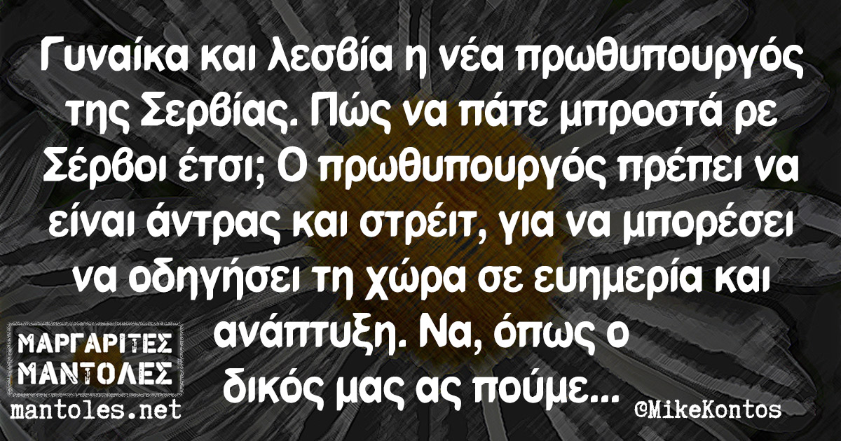 Γυναίκα και λεσβία η νέα πρωθυπουργός της Σερβίας. Πώς να πάτε μπροστά ρε Σέρβοι έτσι; Ο πρωθυπουργός πρέπει να είναι άντρας και στρέιτ, για να μπορέσει να οδηγήσει τη χώρα σε ευημερία και ανάπτυξη. Να, όπως ο δικός μας ας πούμε...