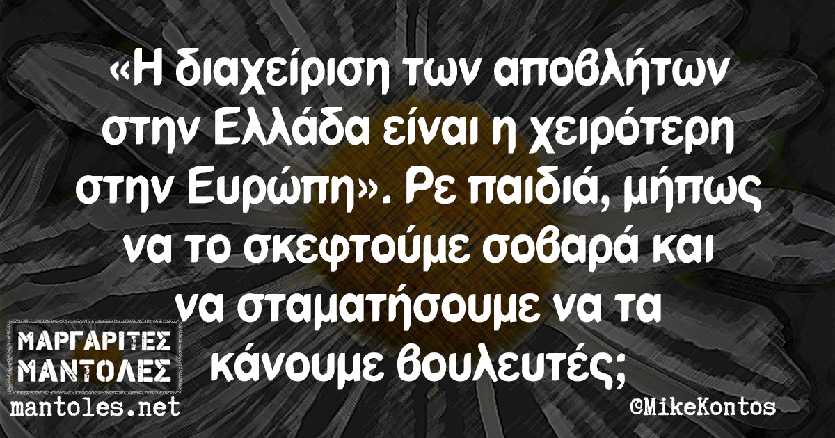 «Η διαχείριση των αποβλήτων στην Ελλάδα είναι η χειρότερη στην Ευρώπη». Ρε παιδιά, μήπως να το σκεφτούμε σοβαρά και να σταματήσουμε να τα κάνουμε βουλευτές;