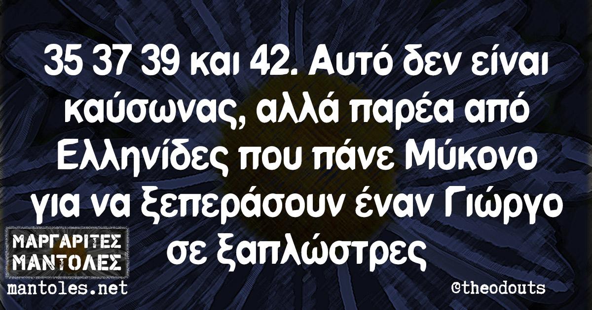 35 37 39 και 42. Αυτό δεν είναι καύσωνας, αλλά παρέα από Ελληνίδες που πάνε Μύκονο για να ξεπεράσουν έναν Γιώργο σε ξαπλώστρες