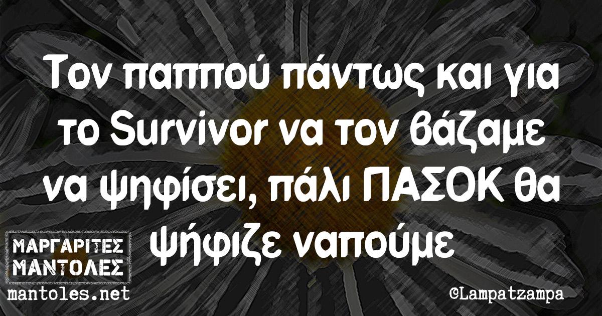 Τον παππού πάντως και για το Survivor να τον βάζαμε να ψηφίσει, πάλι ΠΑΣΟΚ θα ψήφιζε ναπούμε