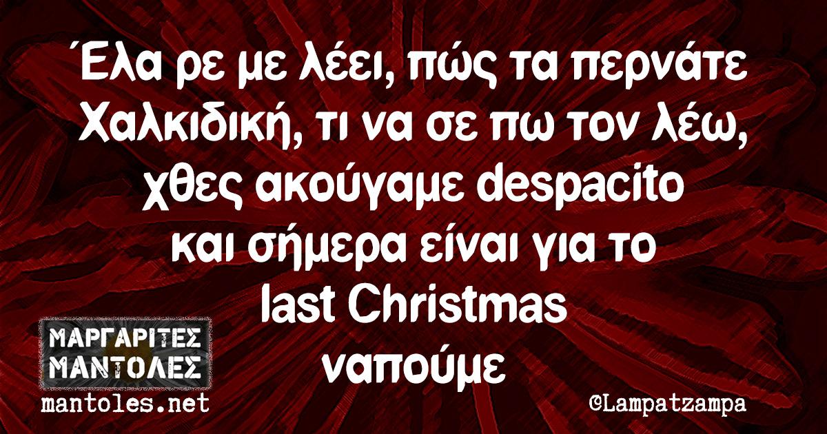 Έλα ρε με λέει, πώς τα περνάτε Χαλκιδική, τι να σε πω τον λέω, χθες ακούγαμε despacito και σήμερα είναι για το last Christmas ναπούμε
