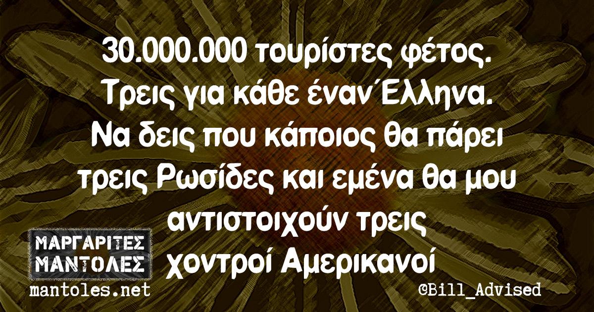 30.000.000 τουρίστες φέτος. Τρεις για κάθε έναν Έλληνα. Να δεις που κάποιος θα πάρει τρεις Ρωσίδες και εμένα θα μου αντιστοιχούν τρεις χοντροί Αμερικανοί