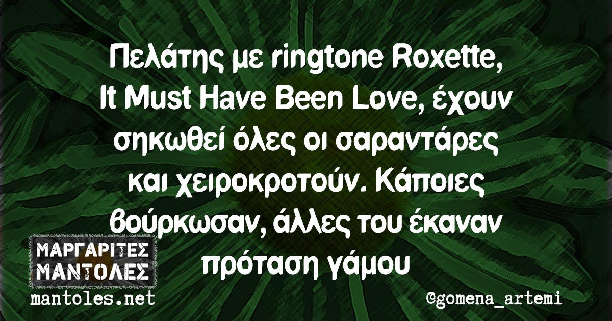 Πελάτης με ringtone Roxette, It Must Have Been Love, έχουν σηκωθεί όλες οι σαραντάρες και χειροκροτούν. Κάποιες βούρκωσαν, άλλες του έκαναν πρόταση γάμου