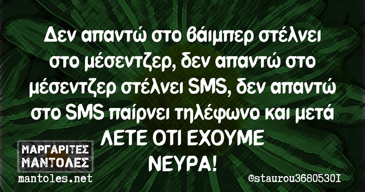 Δεν απαντώ στο βάιμπερ στέλνει στο μέσεντζερ, δεν απαντώ στο μέσεντζερ στέλνει SMS, δεν απαντώ στο SMS παίρνει τηλέφωνο και μετά ΛΕΤΕ ΟΤΙ ΕΧΟΥΜΕ ΝΕΥΡΑ!