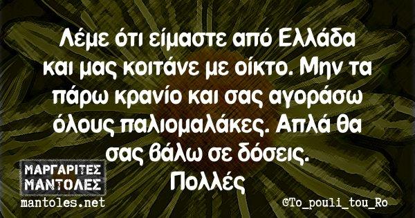 Λέμε ότι είμαστε από Ελλάδα και μας κοιτάνε με οίκτο. Μην τα πάρω κρανίο και σας αγοράσω όλους παλιομαλάκες. Απλά θα σας βάλω σε δόσεις. Πολλές