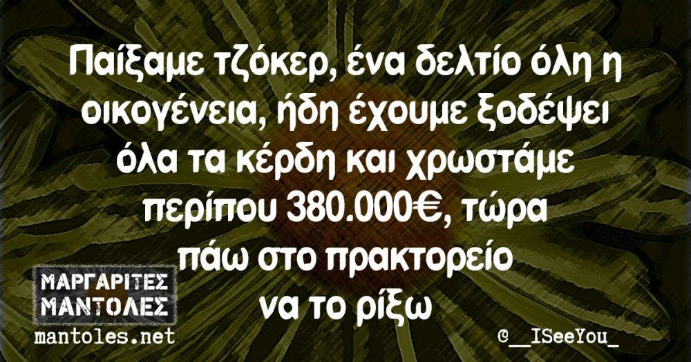 Παίξαμε τζόκερ, ένα δελτίο όλη η οικογένεια, ήδη έχουμε ξοδέψει όλα τα κέρδη και χρωστάμε περίπου 380.000€, τώρα πάω στο πρακτορείο να το ρίξω