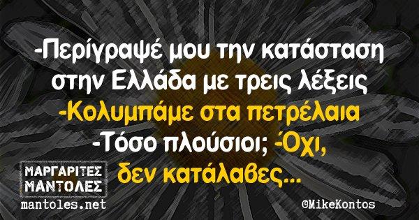 -Περίγραψέ μου την κατάσταση στην Ελλάδα με τρεις λέξεις -Κολυμπάμε στα πετρέλαια -Τόσο πλούσιοι; -Όχι, δεν κατάλαβες...