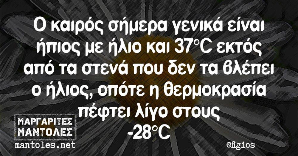 Ο καιρός σήμερα γενικά είναι ήπιος με ήλιο και 37°C εκτός από τα στενά που δεν τα βλέπει ο ήλιος, οπότε η θερμοκρασία πέφτει λίγο στους -28°C
