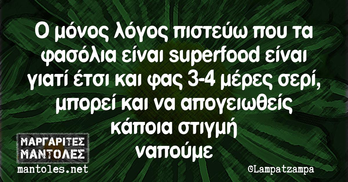 Ο μόνος λόγος πιστεύω που τα φασόλια είναι superfood είναι γιατί έτσι και φας 3-4 μέρες σερί, μπορεί και να απογειωθείς κάποια στιγμή ναπούμε