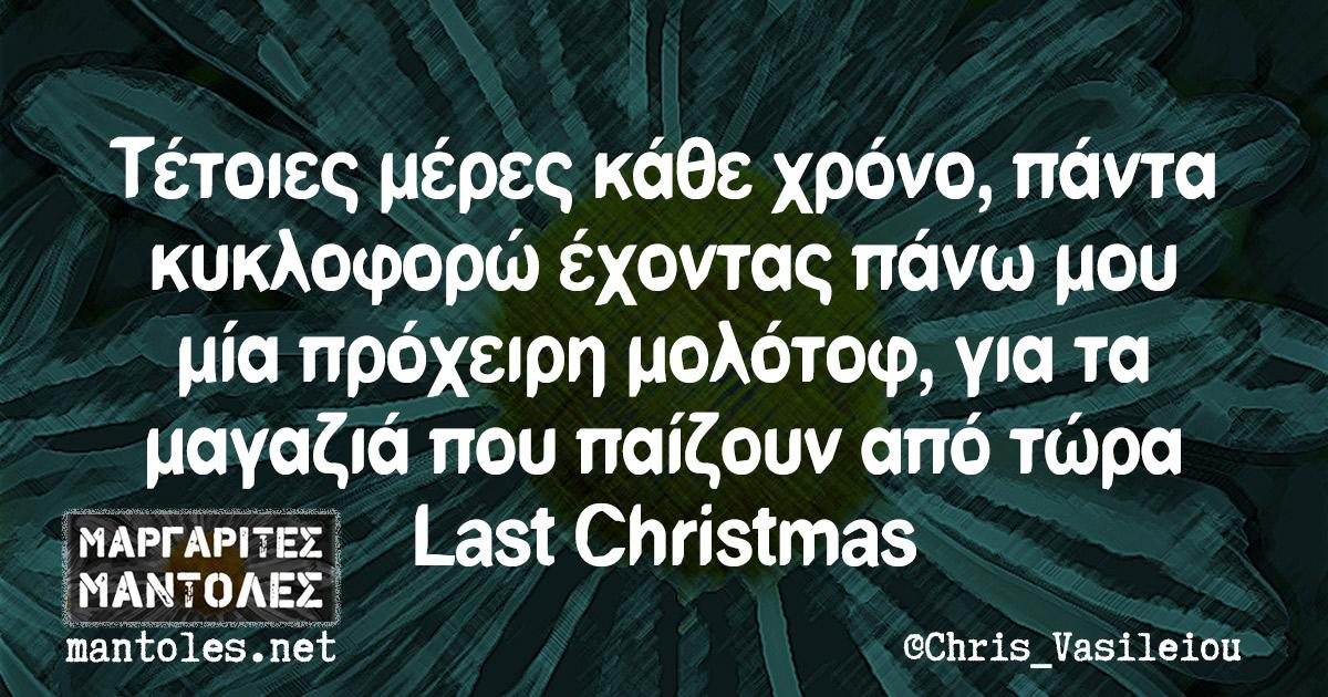 Τέτοιες μέρες κάθε χρόνο, πάντα κυκλοφορώ έχοντας πάνω μου μία πρόχειρη μολότοφ, για τα μαγαζιά που παίζουν από τώρα Last Christmas