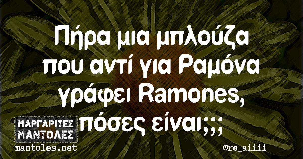 Πήρα μια μπλούζα που αντί για Ραμόνα γράφει Ramones, πόσες είναι;;;