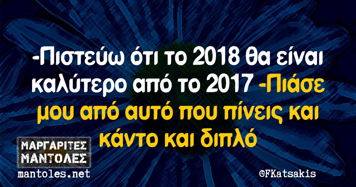 -Πιστεύω ότι το 2018 θα είναι καλύτερο από το 2017 -Πιάσε μου από αυτό που πίνεις και κάντο και διπλό