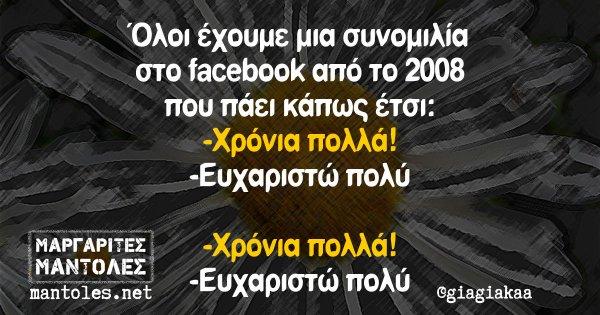 Όλοι έχουμε μια συνομιλία στο facebook από το 2008 που πάει κάπως έτσι: -Χρόνια πολλά! -Ευχαριστώ πολύ -Χρόνια πολλά! -Ευχαριστώ πολύ