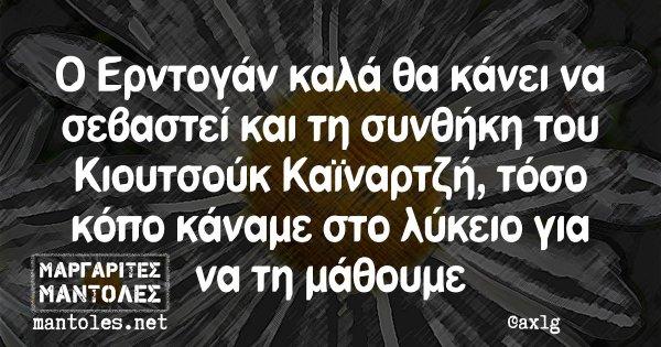 Ο Ερντογάν καλά θα κάνει να σεβαστεί και τη συνθήκη του Κιουτσούκ Καϊναρτζή, τόσο κόπο κάναμε στο λύκειο για να τη μάθουμε