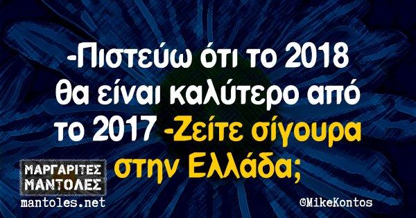 -Πιστεύω ότι το 2018 θα είναι καλύτερο από το 2017 -Ζείτε σίγουρα στην Ελλάδα;